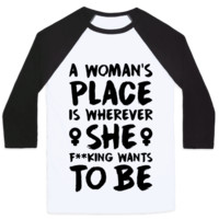 A WOMAN'S PLACE IS WHEREVER SHE F**KING WANTS TO BE BASEBALL SHIRT
