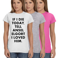 If I Die Today Tell Ansel Elgort I Loved Him Ladies Softstyle Junior Fit Tee Cotton Jersey Knit Gift Fault Stars