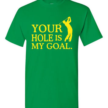 Your Hole is My Goal GOLF T Shirt Hilarious Golfers T Shirt makes Great Gift For Gofling Buddy 20 Colors to select from