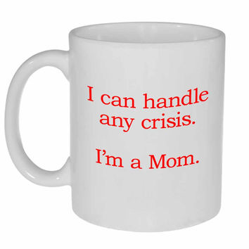 I Can Handle Any Crisis - I'm A Mom Coffee or Tea Mug