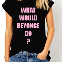 What Would Beyonce Do? Beyonce Team women Tshirt. Funny Prody  T-shirt. Celebrity. White and Black. Trendy on Instagram Facebook. flawless
