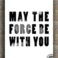 May the Force be with you Print, Star Wars Poster, Inspirational Quote, typography, wall art, decor, wall quote, 8x10, 11x14, 16x20, 17x22