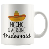Everything you wanted and more - Nacho Average Bridesmaid Coffee Mug | Funny Best Gift for Bridesmaid