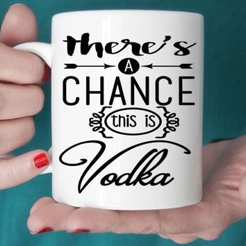 There's A Chance This Is Vodka Ceramic Coffee Mug