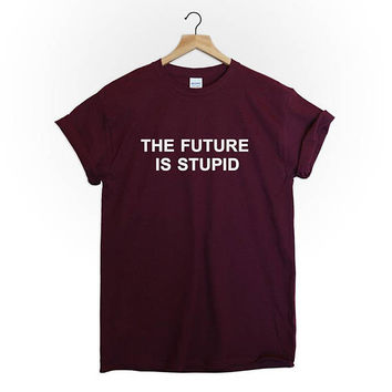 The Future is Stupid tshirt tee top unisex mens womens hipster grunge fashion quote tumblr graphic typography alternative funny cute grunge