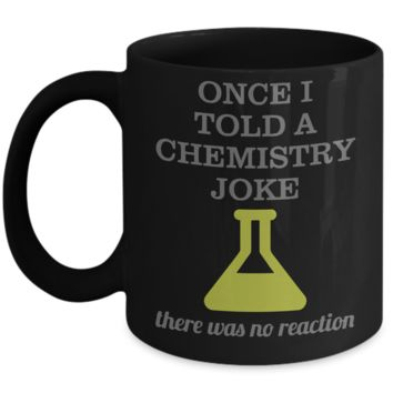 Once I Told A Chemistry Joke There Was No Reaction Science Mug