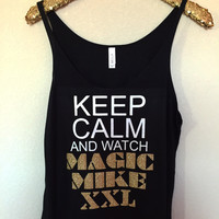 Keep Calm and Watch Magic Mike XXL - Slouchy Relaxed Fit Tank - Ruffles with Love - Fashion Tee - Graphic Tee