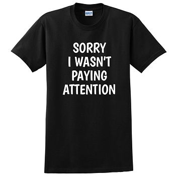 Sorry I wasn't paying attention funny saying sarcastic sarcasm funny gift T Shirt