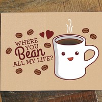 Where You Bean All My Life? – Coffee Love, Anniversary or Valentine Card
