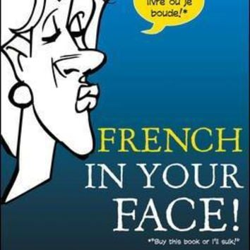 French in Your Face! (FRENCH): The Only Book to Match 1,001 Smiles, Frowns, and Gestures to French Expressions So You Can Learn to Live the Language (In Your Face): French in Your Face!