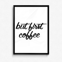 Coffee Print But First Coffee Quote Coffee Wall Art Kitchen Decor Wall Art Quote Funny Print Funny Quote Humor Print Home Decor Typography
