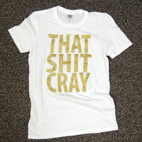That Sh&% Cray Shirt Gold Ink Shirt - All Sizes Available - Mature