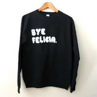 Bye Felicia Sweatshirt - Black Sweatshirt - Women Sweater - Tumblr Sweatshirt - Xmas Gift - Christmas Gift