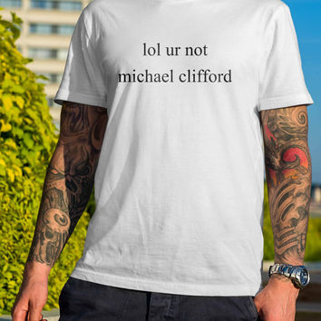 LOL ur not Michael Clifford 5 Seconds of Summer Member 5SOS Funny  Black and White Shirt Men or Women Shirt Unisex Size V2