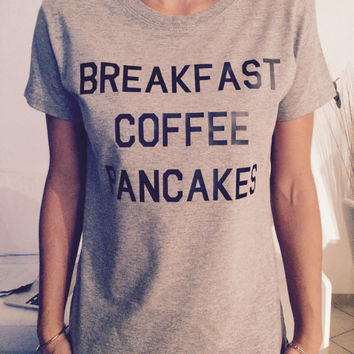 Breakfast coffee pancakes womens tshirts gifts cool fashion shirts girls fangirls dope swag bestfriends girlfriends cute tops slogan quotes