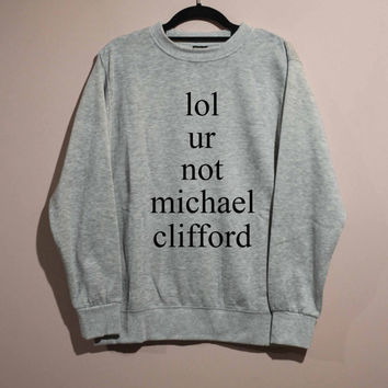lol ur not Michael Clifford Shirt Sweatshirt Sweater Unisex - size S M L XL