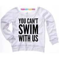 You Can't Swim With Us Sweatshirt