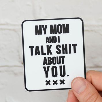 My mom and I talk shit about you... Vinyl Sticker