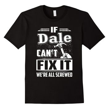 If Dale Can't Fix It We're All Screwed Shirt
