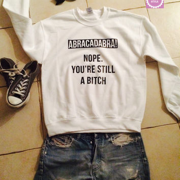 Abracadabra Nope You're Still a B*****  sweatshirt jumper gift cool fashion sweatshirts girls UNISEX sizing women sweater funny cute teens