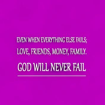 Even when everything else fails; love, friends, money, family. God will never fail.
