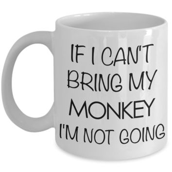 Monkey Animal - Monkey Gifts - Monkey Accessories - Monkey Coffee Mug - If I Can't Bring My Monkey I'm Not Going Mug