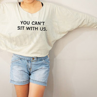 You Can't Sit With Us Shirt Mean Girls Shirt Funny Shirt Bat Sleeve Shirt Crop Tee Long Sleeve Oversized Sweatshirt Women TShirt - FREE SIZE
