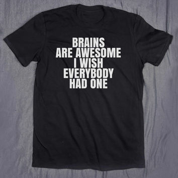 Sarcastic Shirt Brains Are Awesome I Wish Everybody Had One Slogan Tee Sarcasm Sassy Tumblr Top T-shirt