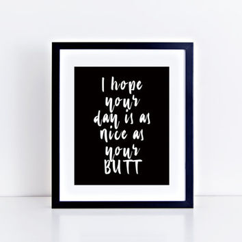 I Hope Your Day Is As Nice As Your Butt, printable, funny, quote, black and white, instant download, wall art, minimalist, gift idea, decor