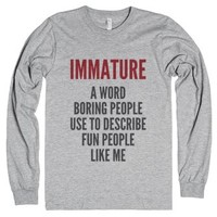 Immature - A Word Boring People Use To Describe Fun People Like Me ...