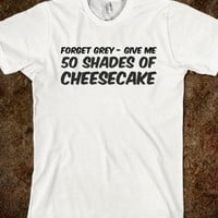 50 SHADES OF GREY T-SHIRT - FORGET GREY - GIVE ME 50 SHADES OF CHEESECAKE