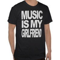 music is my girlfriend t-shirt from Zazzle.com