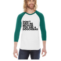 Don't hate me because you're a douchebag -  3/4 Sleeve Raglan Shirt