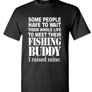 Some People Have to Wait their Whole Life to Meet Their Fishing Buddy I Raised Mine Printed Shirt - Men's Crew Neck T-shirt