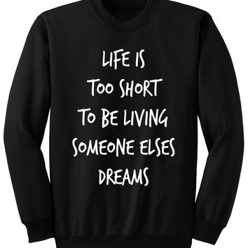 Life Is Too Short To Be Living Someone Else's Dream SWEATSHIRT