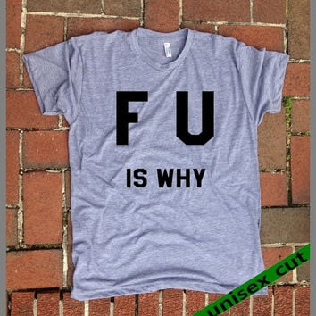 F.U. is why.  Unisex heather gray tri blend T shirt . Fun Women Mens Clothing.Sarcastic. Workout.Gym.Funny. F word. whatever. life. love.