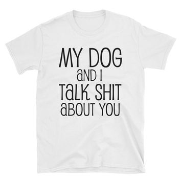 My Dog And I Talk Shit About You T-Shirt Gift