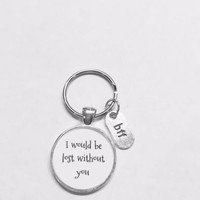 Best Friend Gift, I Would Be Lost Without You Gift Bff Best Friend Bff Keychain