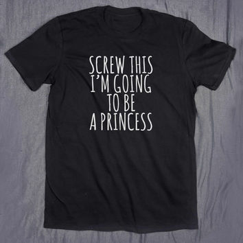 Screw This I'm Going To Be A Princess Tumblr Slogan Sarcastic Funny Girly Tee I Can't Adult T-shirt