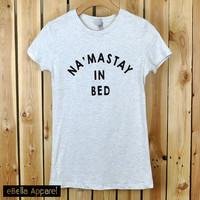 Na'mastay in bed Womens Tee Basic Short Sleeve Tshirt, street style Tumblr Pinterest Holiday Gift, Size S~2XL, Graphic Shirts, Free Shipping