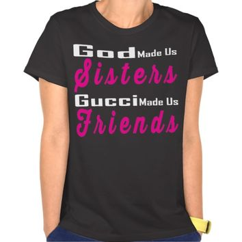 God Made Us Sisters, Gucci Made Us Friends Tee