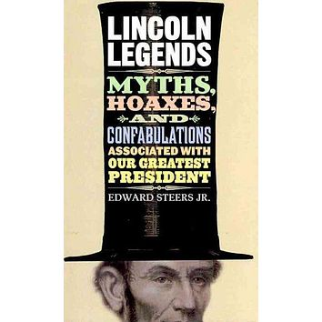 Lincoln Legends: Myths, Hoaxes, and Confabulations Associated with Our Greatest President