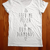 Feed me pizza and buy me diamonds  shirt loose neck made in usa