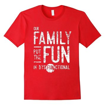 Our Family Put The Fun in Dysfunctional Shirt- Funny Reunion