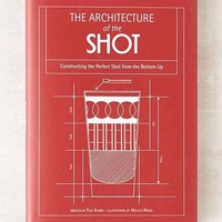 The Architecture Of The Shot: Crafting The Perfect Shot From The Bottom Up By Paul Knorr