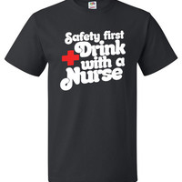 Safety First Drink With A Nurse Shirt Funny Nursing Tee