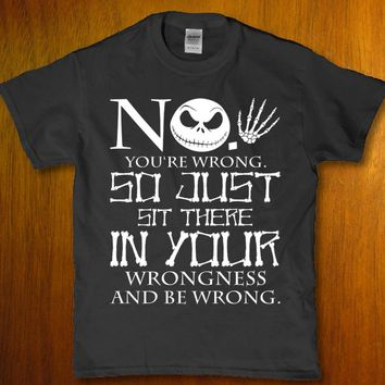 No you're wrong so just sit there in your wrongness Jack Skellington unisex t-shirt