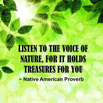 Listen to the voice of nature, For it holds treasures for you.