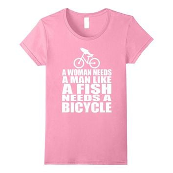 Womens A Woman Needs A Man Like A Fish Needs A Bicycle T-Shirts
