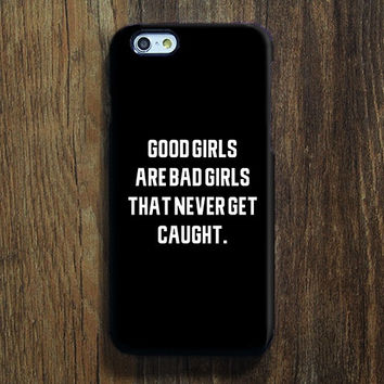 Good Girls Are Bad Girls Quotes iPhone 6s 6 Case iPhone 6 plus Case  iPhone 5S Case iPhone 5C Case iPhone 4S/4 Case Samsung Galaxy S6/S6Edge/S5/S4/S3/Note 2/Note 3 Case 129